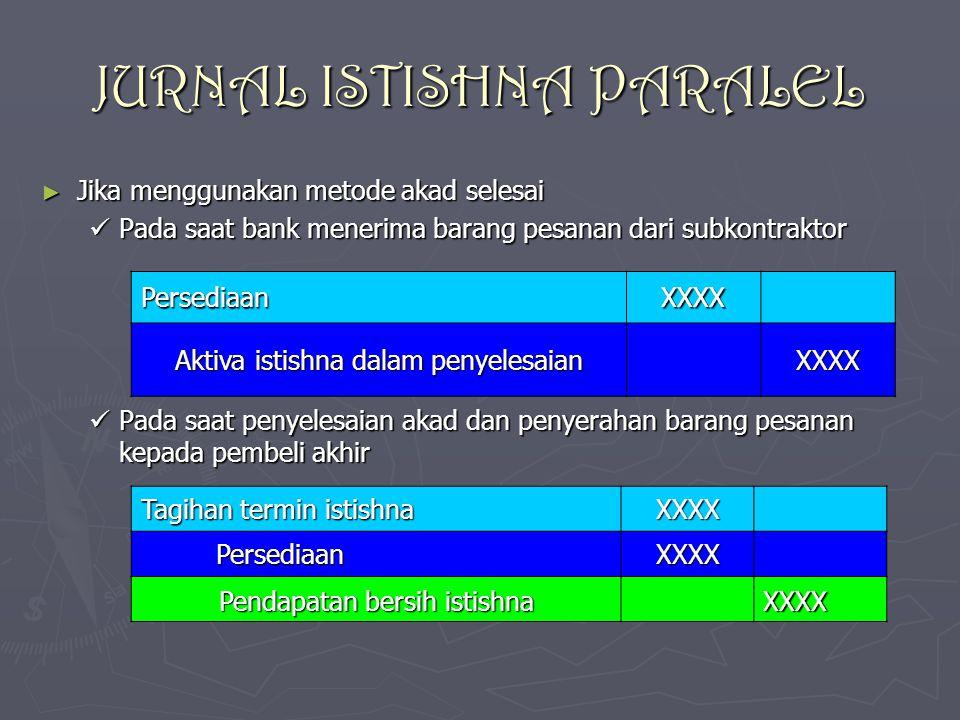 JURNAL ISTISHNA PARALEL ► Jika menggunakan metode akad selesai Pada saat bank menerima barang pesanan dari subkontraktor Pada saat bank menerima baran
