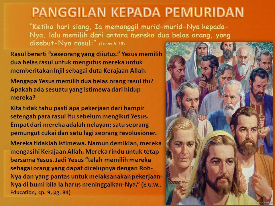 Ketika hari siang, Ia memanggil murid-murid-Nya kepada- Nya, lalu memilih dari antara mereka dua belas orang, yang disebut-Nya rasul: (Lukas 6:13) Rasul berarti seseorang yang diiutus. Yesus memilih dua belas rasul untuk mengutus mereka untuk memberitakan Injil sebagai duta Kerajaan Allah.