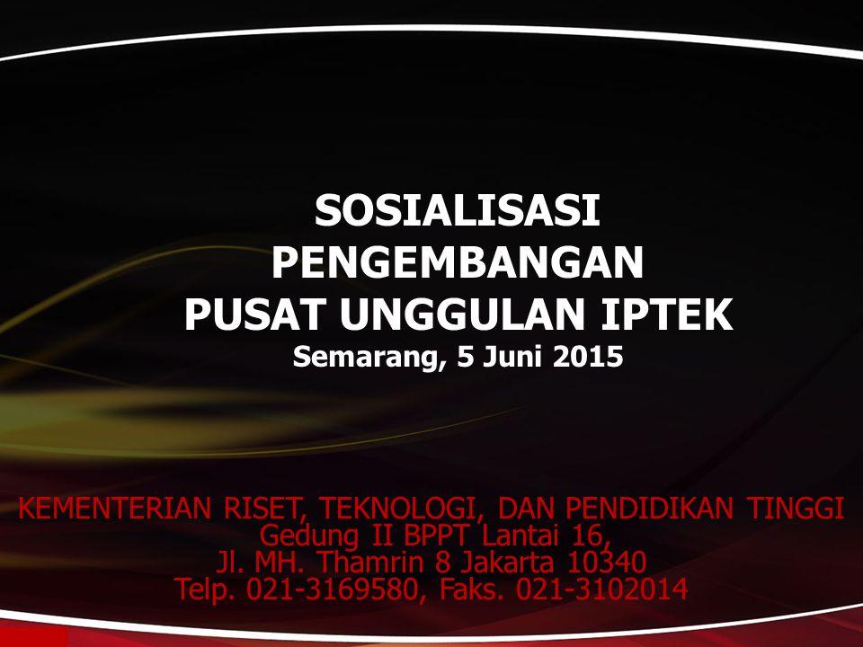 SOSIALISASI PENGEMBANGAN PUSAT UNGGULAN IPTEK Semarang, 5 Juni 2015 KEMENTERIAN RISET, TEKNOLOGI, DAN PENDIDIKAN TINGGI Gedung II BPPT Lantai 16, Jl.