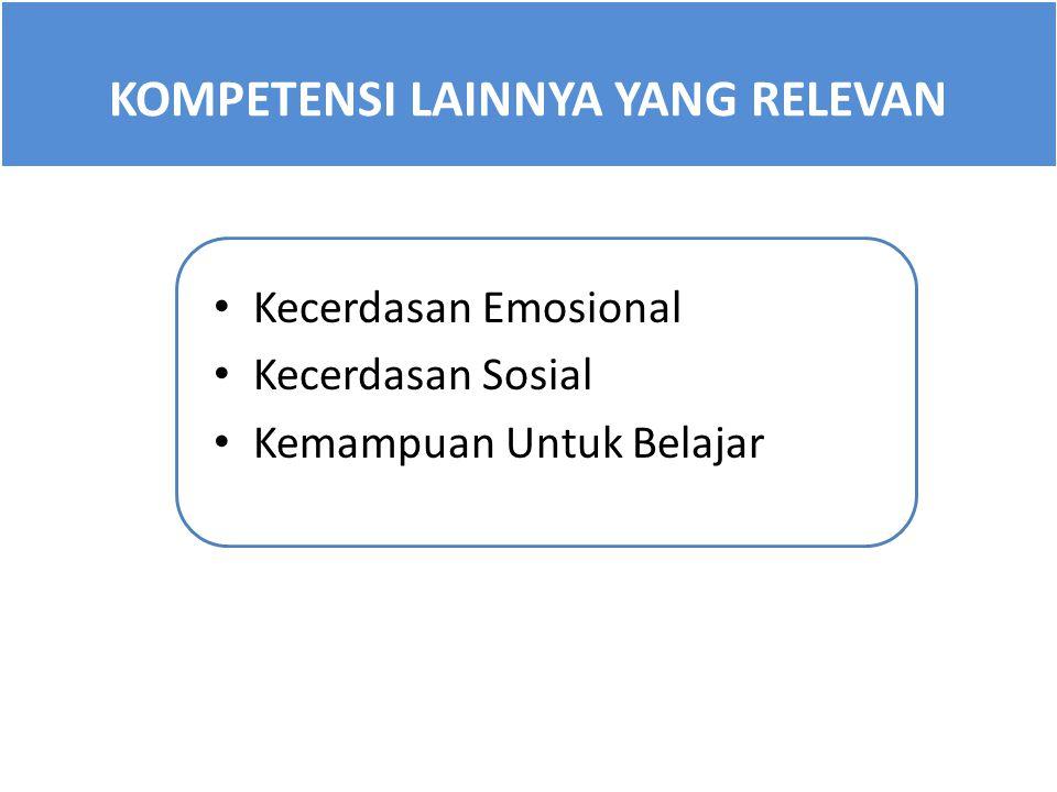 KOMPETENSI LAINNYA YANG RELEVAN Kecerdasan Emosional Kecerdasan Sosial Kemampuan Untuk Belajar