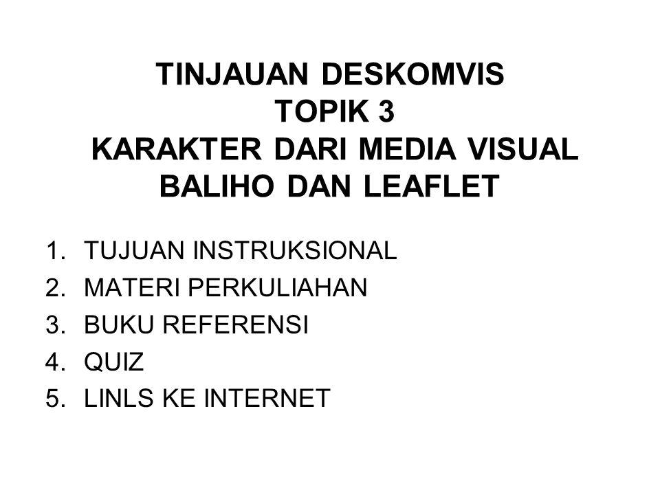 TINJAUAN DESKOMVIS TOPIK 3 KARAKTER DARI MEDIA VISUAL BALIHO DAN LEAFLET 1.TUJUAN INSTRUKSIONAL 2.MATERI PERKULIAHAN 3.BUKU REFERENSI 4.QUIZ 5.LINLS KE INTERNET