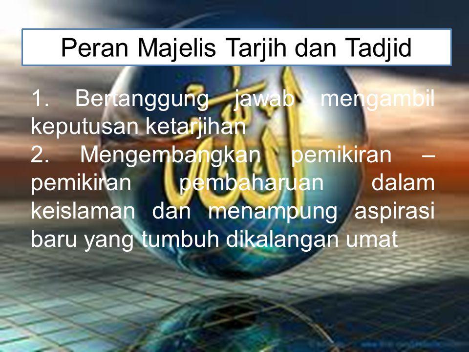 Peran Majelis Tarjih dan Tadjid 1.Bertanggung jawab mengambil keputusan ketarjihan 2.