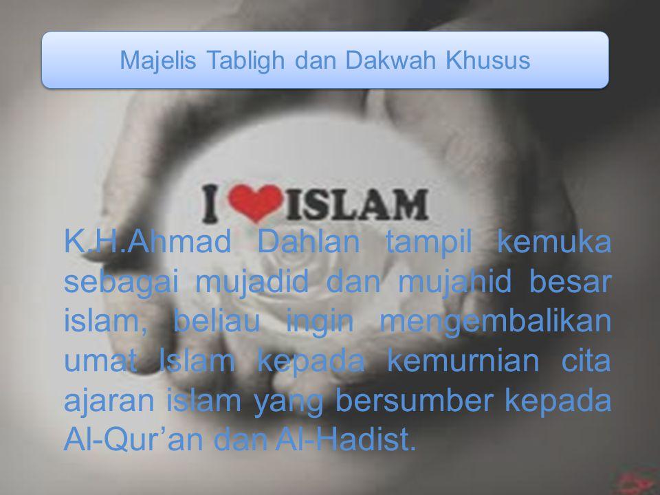 Majelis Tabligh dan Dakwah Khusus K.H.Ahmad Dahlan tampil kemuka sebagai mujadid dan mujahid besar islam, beliau ingin mengembalikan umat Islam kepada kemurnian cita ajaran islam yang bersumber kepada Al-Qur'an dan Al-Hadist.