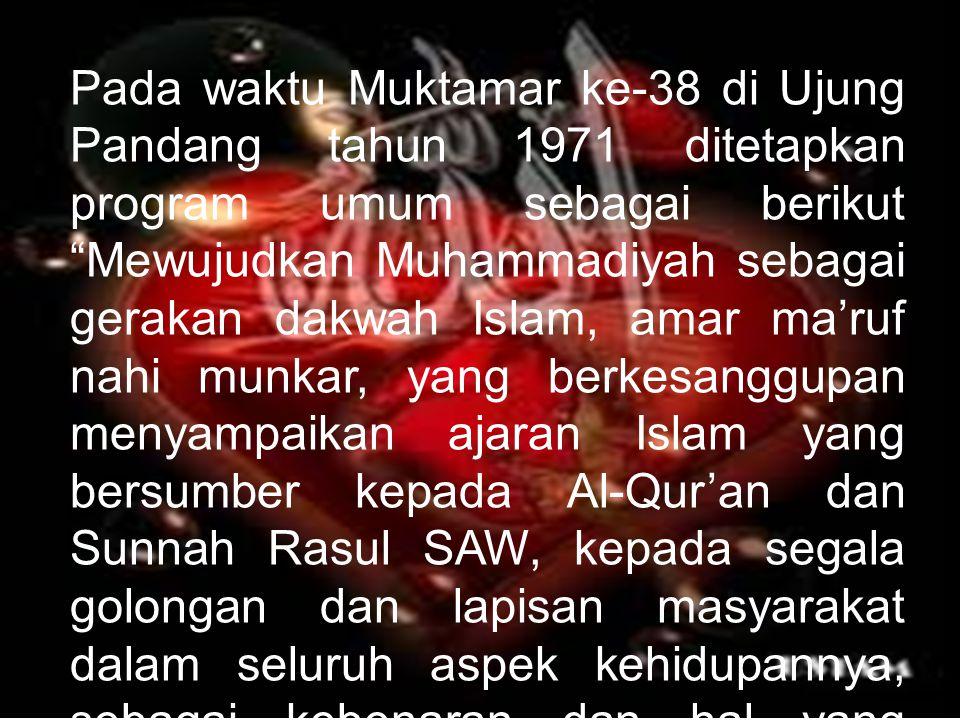 "Pada waktu Muktamar ke-38 di Ujung Pandang tahun 1971 ditetapkan program umum sebagai berikut ""Mewujudkan Muhammadiyah sebagai gerakan dakwah Islam, a"