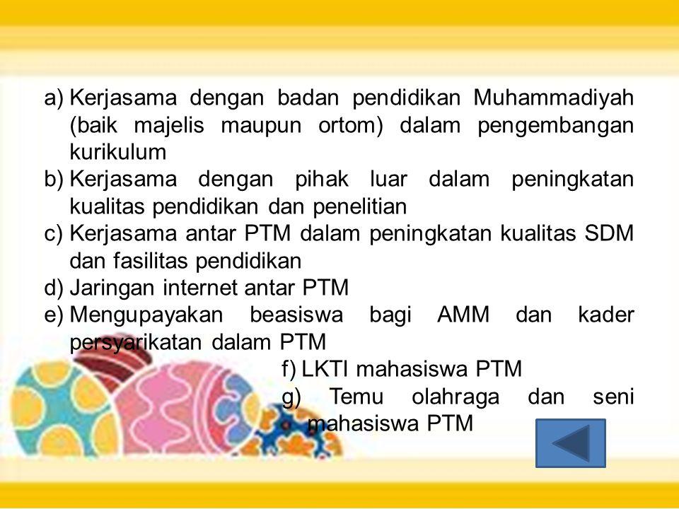 a)Kerjasama dengan badan pendidikan Muhammadiyah (baik majelis maupun ortom) dalam pengembangan kurikulum b)Kerjasama dengan pihak luar dalam peningkatan kualitas pendidikan dan penelitian c)Kerjasama antar PTM dalam peningkatan kualitas SDM dan fasilitas pendidikan d)Jaringan internet antar PTM e)Mengupayakan beasiswa bagi AMM dan kader persyarikatan dalam PTM f) LKTI mahasiswa PTM g) Temu olahraga dan seni mahasiswa PTM