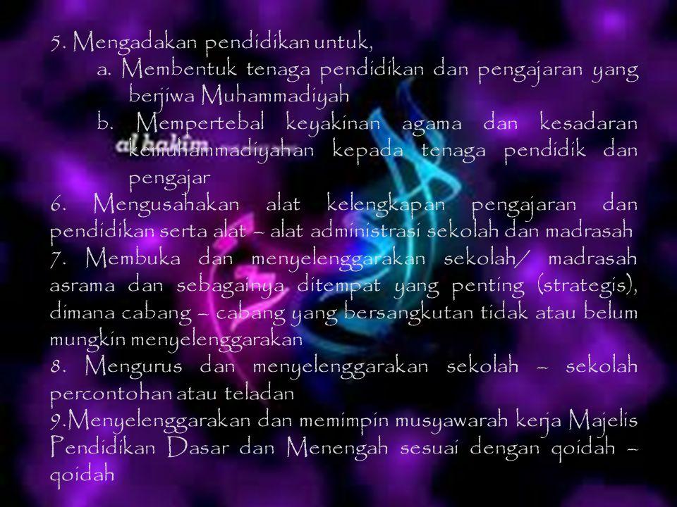 5. Mengadakan pendidikan untuk, a. Membentuk tenaga pendidikan dan pengajaran yang berjiwa Muhammadiyah b. Mempertebal keyakinan agama dan kesadaran k