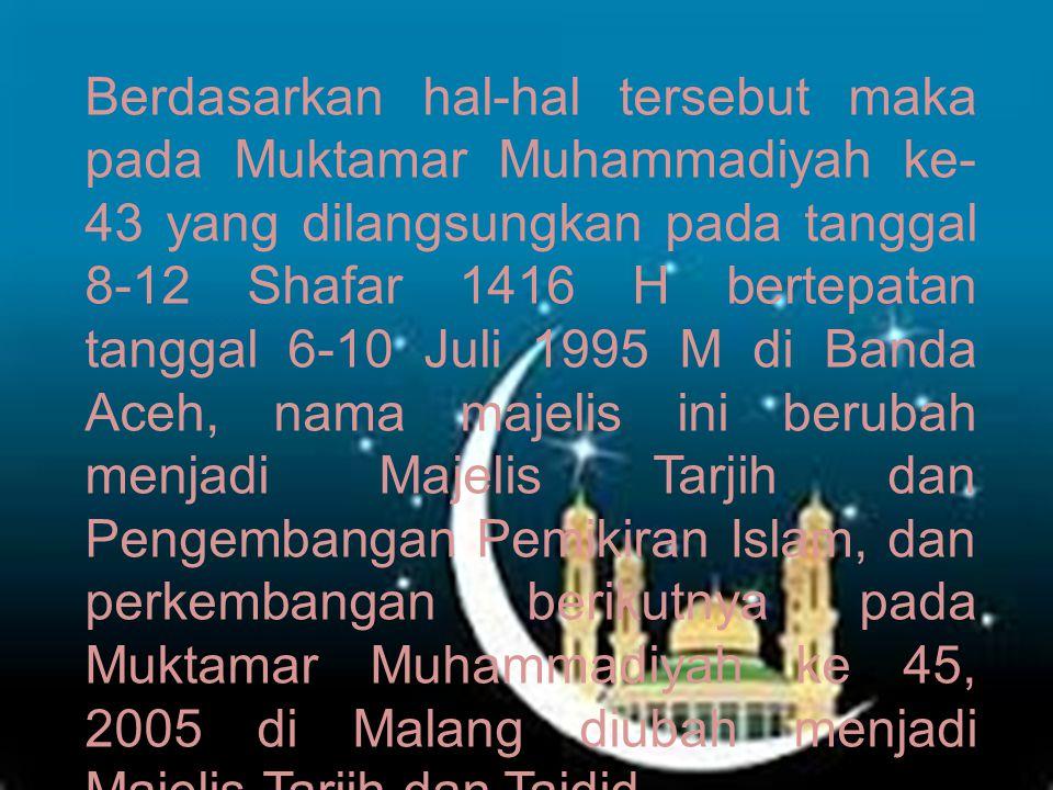 Berdasarkan hal-hal tersebut maka pada Muktamar Muhammadiyah ke- 43 yang dilangsungkan pada tanggal 8-12 Shafar 1416 H bertepatan tanggal 6-10 Juli 1995 M di Banda Aceh, nama majelis ini berubah menjadi Majelis Tarjih dan Pengembangan Pemikiran Islam, dan perkembangan berikutnya pada Muktamar Muhammadiyah ke 45, 2005 di Malang diubah menjadi Majelis Tarjih dan Tajdid.