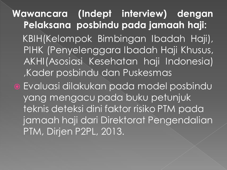 Wawancara (Indept interview) dengan Pelaksana posbindu pada jamaah haji: KBIH(Kelompok Bimbingan Ibadah Haji), PIHK (Penyelenggara Ibadah Haji Khusus, AKHI(Asosiasi Kesehatan haji Indonesia),Kader posbindu dan Puskesmas  Evaluasi dilakukan pada model posbindu yang mengacu pada buku petunjuk teknis deteksi dini faktor risiko PTM pada jamaah haji dari Direktorat Pengendalian PTM, Dirjen P2PL, 2013.