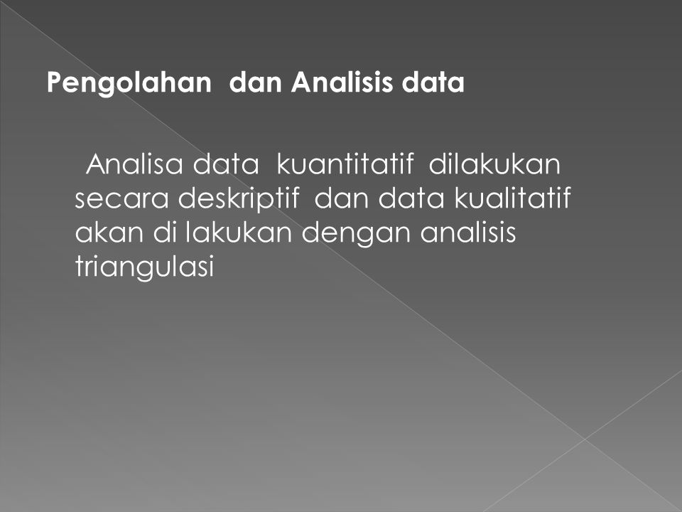 Pengolahan dan Analisis data Analisa data kuantitatif dilakukan secara deskriptif dan data kualitatif akan di lakukan dengan analisis triangulasi
