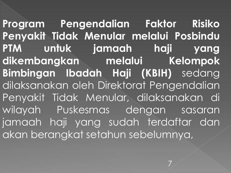 7 Program Pengendalian Faktor Risiko Penyakit Tidak Menular melalui Posbindu PTM untuk jamaah haji yang dikembangkan melalui Kelompok Bimbingan Ibadah Haji (KBIH) sedang dilaksanakan oleh Direktorat Pengendalian Penyakit Tidak Menular, dilaksanakan di wilayah Puskesmas dengan sasaran jamaah haji yang sudah terdaftar dan akan berangkat setahun sebelumnya,