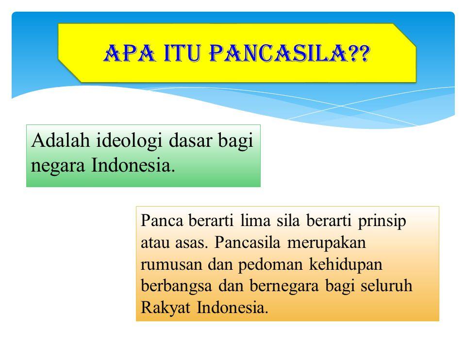 Adalah ideologi dasar bagi negara Indonesia. APA ITU PANCASILA?? Panca berarti lima sila berarti prinsip atau asas. Pancasila merupakan rumusan dan pe