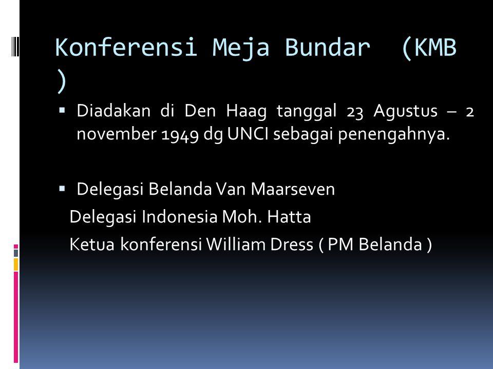 Konferensi Meja Bundar (KMB )  Diadakan di Den Haag tanggal 23 Agustus – 2 november 1949 dg UNCI sebagai penengahnya.  Delegasi Belanda Van Maarseve