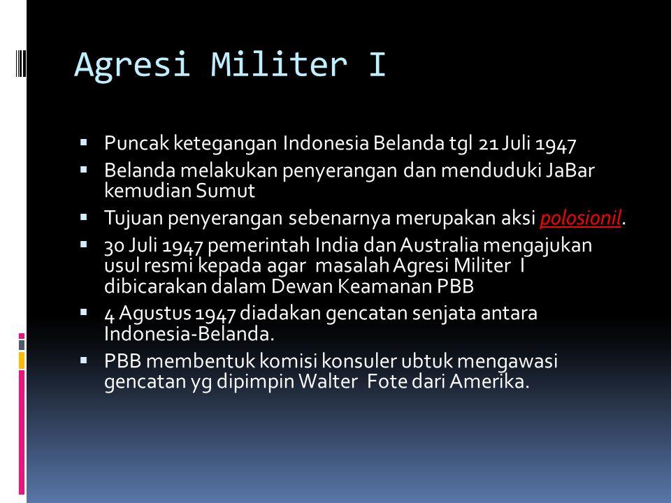 Agresi Militer I  Puncak ketegangan Indonesia Belanda tgl 21 Juli 1947  Belanda melakukan penyerangan dan menduduki JaBar kemudian Sumut  Tujuan pe