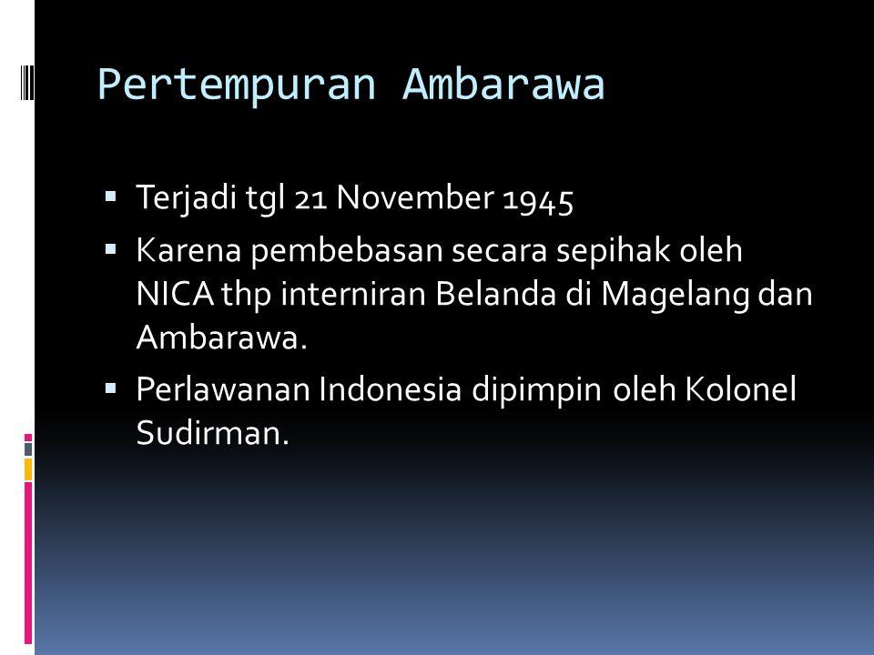 Pertempuran Ambarawa  Terjadi tgl 21 November 1945  Karena pembebasan secara sepihak oleh NICA thp interniran Belanda di Magelang dan Ambarawa.  Pe