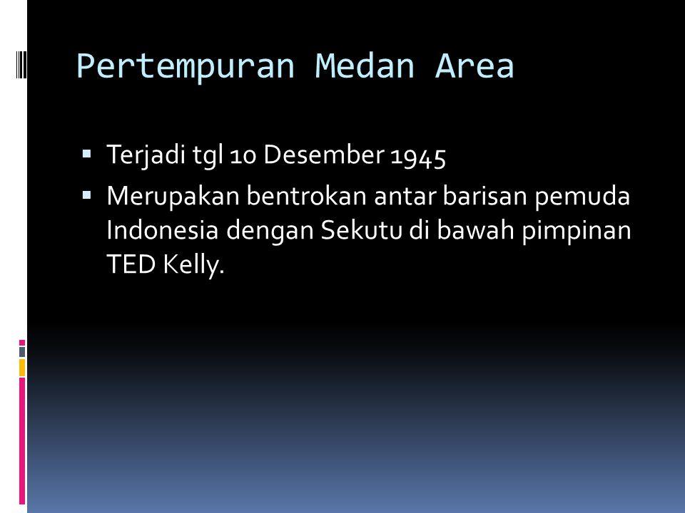 Pertempuran Medan Area  Terjadi tgl 10 Desember 1945  Merupakan bentrokan antar barisan pemuda Indonesia dengan Sekutu di bawah pimpinan TED Kelly.