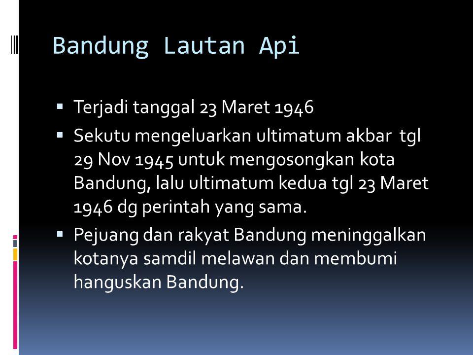 Bandung Lautan Api  Terjadi tanggal 23 Maret 1946  Sekutu mengeluarkan ultimatum akbar tgl 29 Nov 1945 untuk mengosongkan kota Bandung, lalu ultimat
