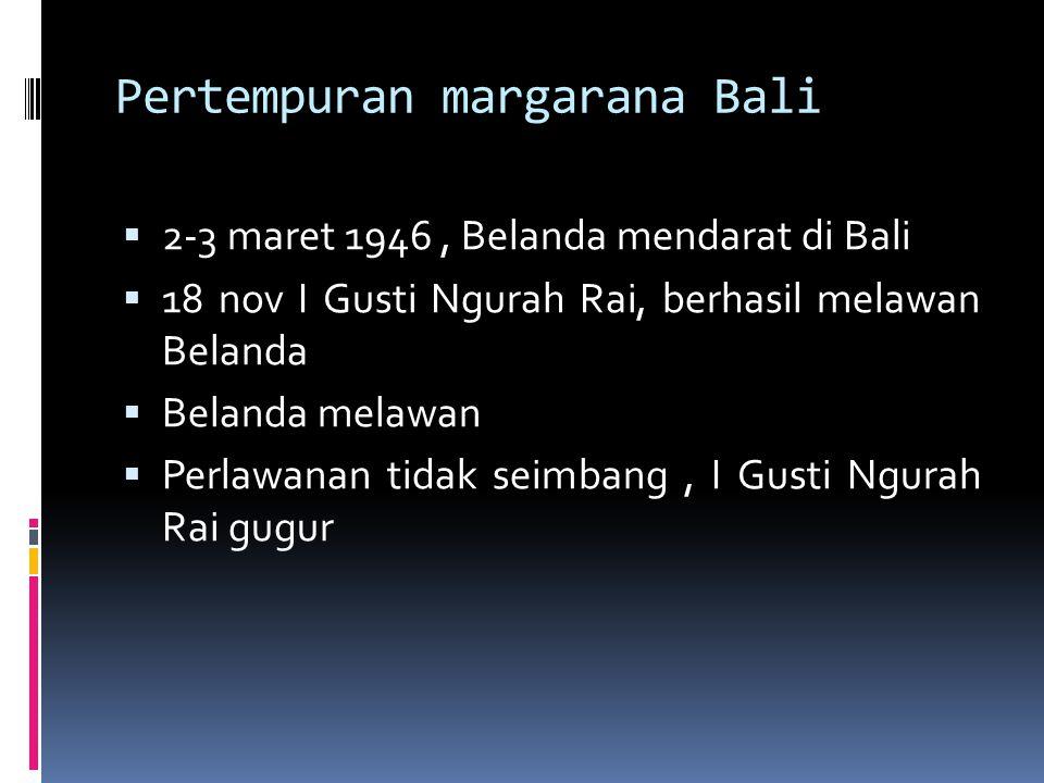 Pertempuran margarana Bali  2-3 maret 1946, Belanda mendarat di Bali  18 nov I Gusti Ngurah Rai, berhasil melawan Belanda  Belanda melawan  Perlaw