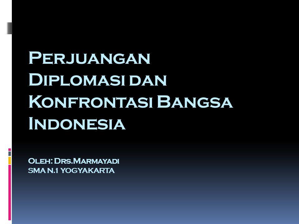 Perjuangan Diplomasi dan Konfrontasi Bangsa Indonesia Oleh: Drs.Marmayadi SMA N.1 YOGYAKARTA