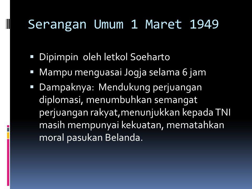 Serangan Umum 1 Maret 1949  Dipimpin oleh letkol Soeharto  Mampu menguasai Jogja selama 6 jam  Dampaknya: Mendukung perjuangan diplomasi, menumbuhk