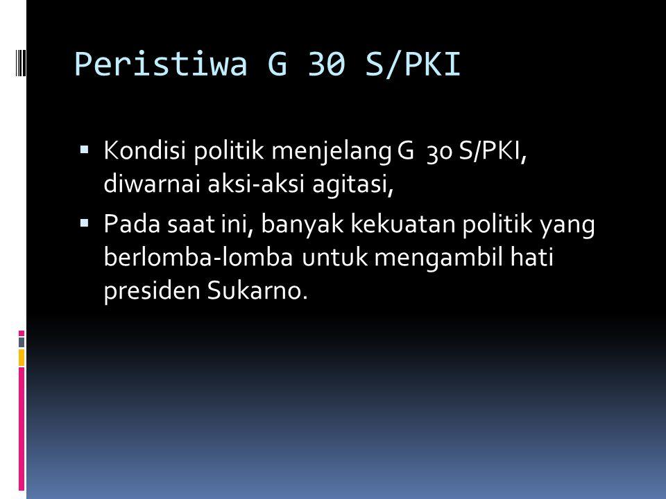 Peristiwa G 30 S/PKI  Kondisi politik menjelang G 30 S/PKI, diwarnai aksi-aksi agitasi,  Pada saat ini, banyak kekuatan politik yang berlomba-lomba
