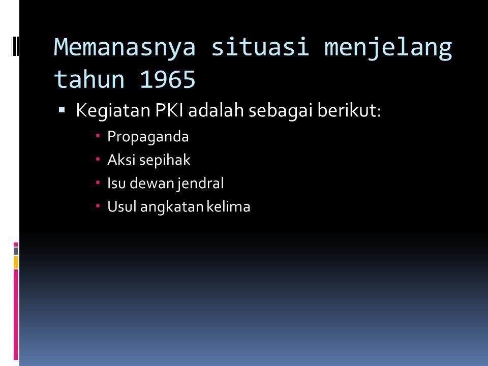 Memanasnya situasi menjelang tahun 1965  Kegiatan PKI adalah sebagai berikut:  Propaganda  Aksi sepihak  Isu dewan jendral  Usul angkatan kelima