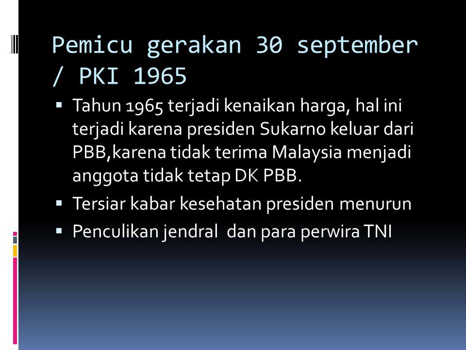 Pemicu gerakan 30 september / PKI 1965  Tahun 1965 terjadi kenaikan harga, hal ini terjadi karena presiden Sukarno keluar dari PBB,karena tidak terim