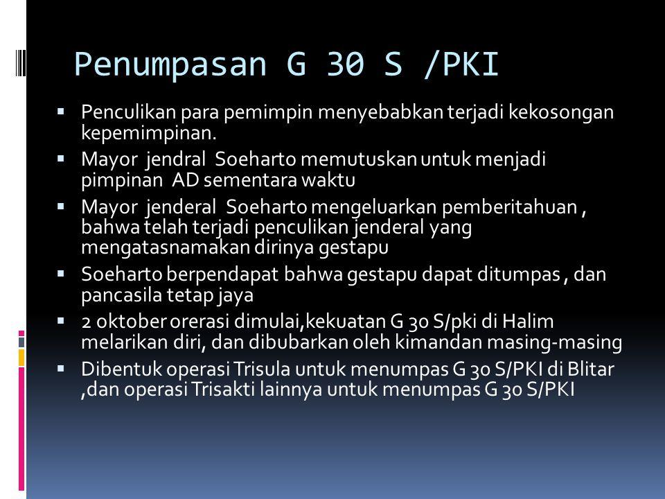 Penumpasan G 30 S /PKI  Penculikan para pemimpin menyebabkan terjadi kekosongan kepemimpinan.  Mayor jendral Soeharto memutuskan untuk menjadi pimpi