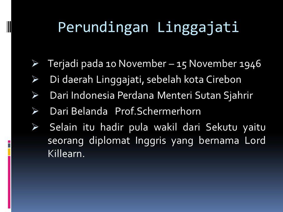 Perundingan Linggajati  Terjadi pada 10 November – 15 November 1946  Di daerah Linggajati, sebelah kota Cirebon  Dari Indonesia Perdana Menteri Sut