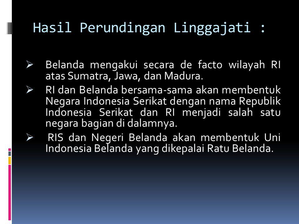 Hasil Perundingan Linggajati :  Belanda mengakui secara de facto wilayah RI atas Sumatra, Jawa, dan Madura.  RI dan Belanda bersama-sama akan memben