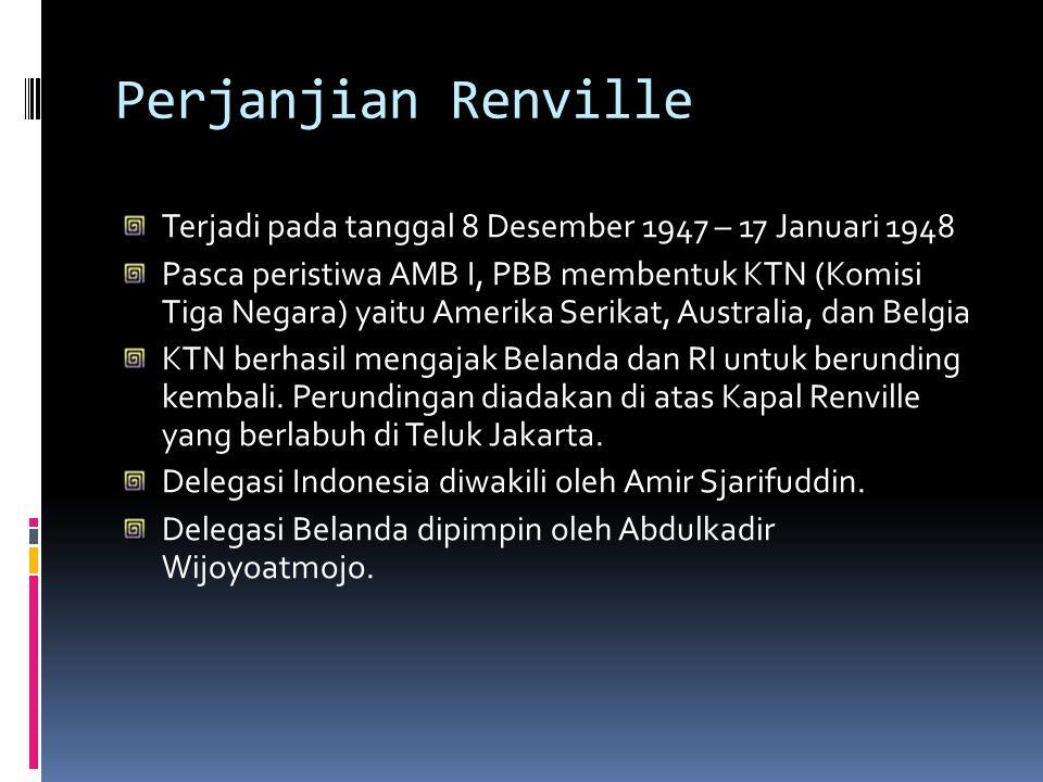 Perjanjian Renville Terjadi pada tanggal 8 Desember 1947 – 17 Januari 1948 Pasca peristiwa AMB I, PBB membentuk KTN (Komisi Tiga Negara) yaitu Amerika