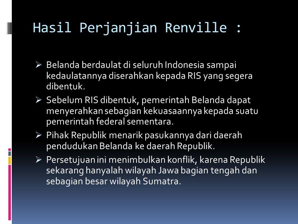Hasil Perjanjian Renville :  Belanda berdaulat di seluruh Indonesia sampai kedaulatannya diserahkan kepada RIS yang segera dibentuk.  Sebelum RIS di