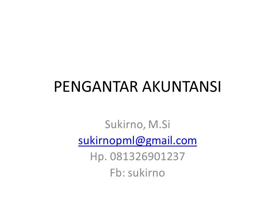 PENGANTAR AKUNTANSI Sukirno, M.Si sukirnopml@gmail.com Hp. 081326901237 Fb: sukirno