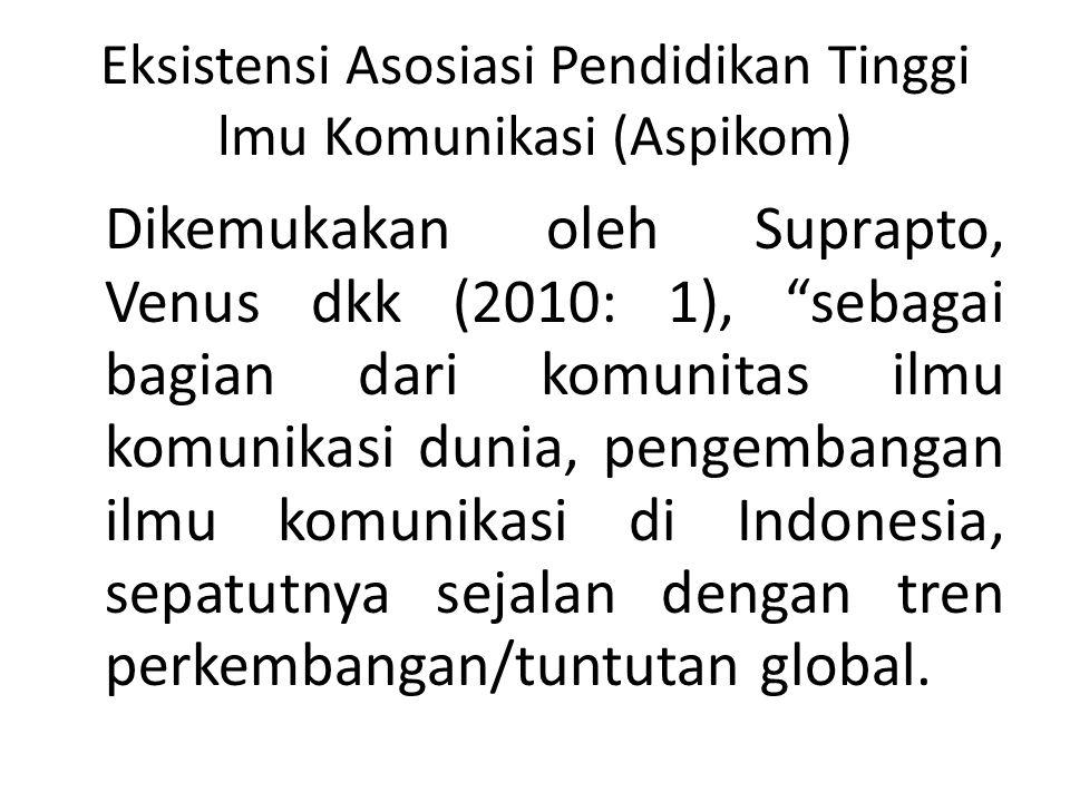 Eksistensi Asosiasi Pendidikan Tinggi lmu Komunikasi (Aspikom) Dikemukakan oleh Suprapto, Venus dkk (2010: 1), sebagai bagian dari komunitas ilmu komunikasi dunia, pengembangan ilmu komunikasi di Indonesia, sepatutnya sejalan dengan tren perkembangan/tuntutan global.