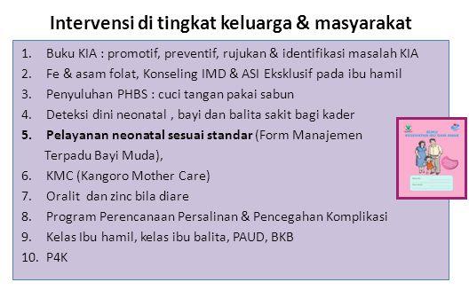 Intervensi di tingkat keluarga & masyarakat 1.Buku KIA : promotif, preventif, rujukan & identifikasi masalah KIA 2.Fe & asam folat, Konseling IMD & ASI Eksklusif pada ibu hamil 3.Penyuluhan PHBS : cuci tangan pakai sabun 4.Deteksi dini neonatal, bayi dan balita sakit bagi kader 5.Pelayanan neonatal sesuai standar (Form Manajemen Terpadu Bayi Muda), 6.KMC (Kangoro Mother Care) 7.Oralit dan zinc bila diare 8.Program Perencanaan Persalinan & Pencegahan Komplikasi 9.Kelas Ibu hamil, kelas ibu balita, PAUD, BKB 10.P4K