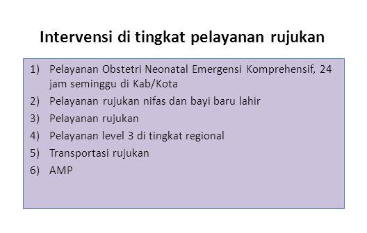 Intervensi di tingkat pelayanan rujukan 1)Pelayanan Obstetri Neonatal Emergensi Komprehensif, 24 jam seminggu di Kab/Kota 2)Pelayanan rujukan nifas dan bayi baru lahir 3)Pelayanan rujukan 4)Pelayanan level 3 di tingkat regional 5)Transportasi rujukan 6)AMP