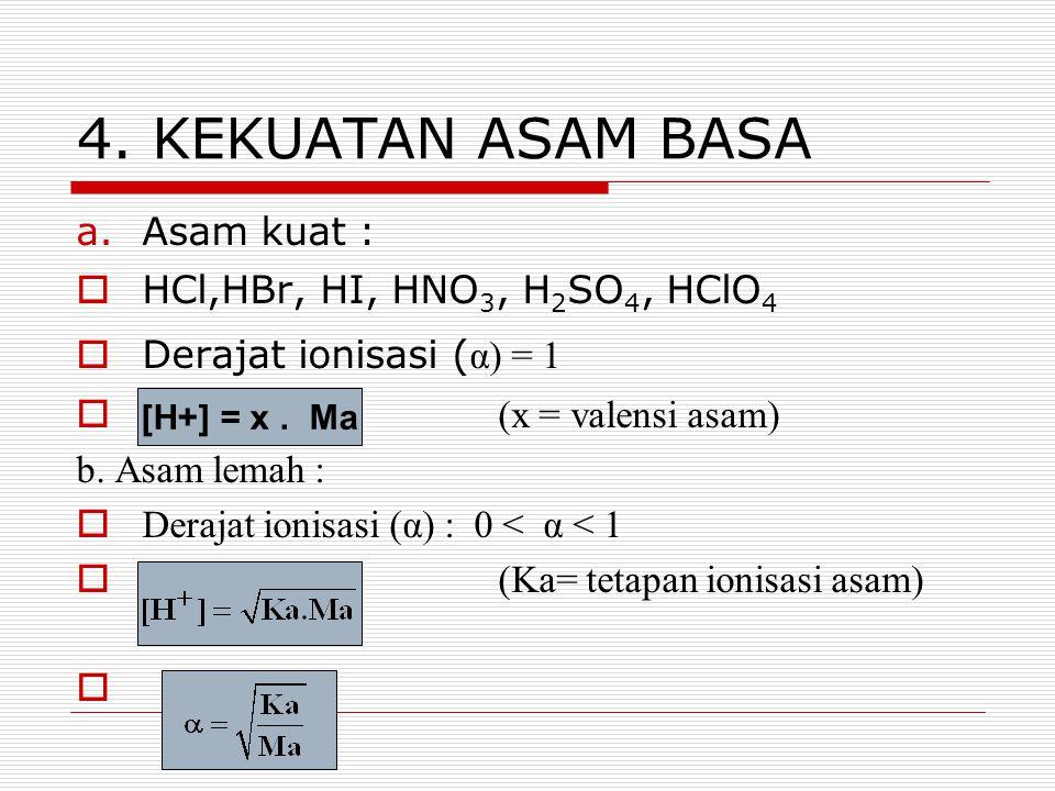 4. KEKUATAN ASAM BASA a.Asam kuat :  HCl,HBr, HI, HNO 3, H 2 SO 4, HClO 4  Derajat ionisasi ( α) = 1  [H + ] = x. M(x = valensi asam) b. Asam lemah
