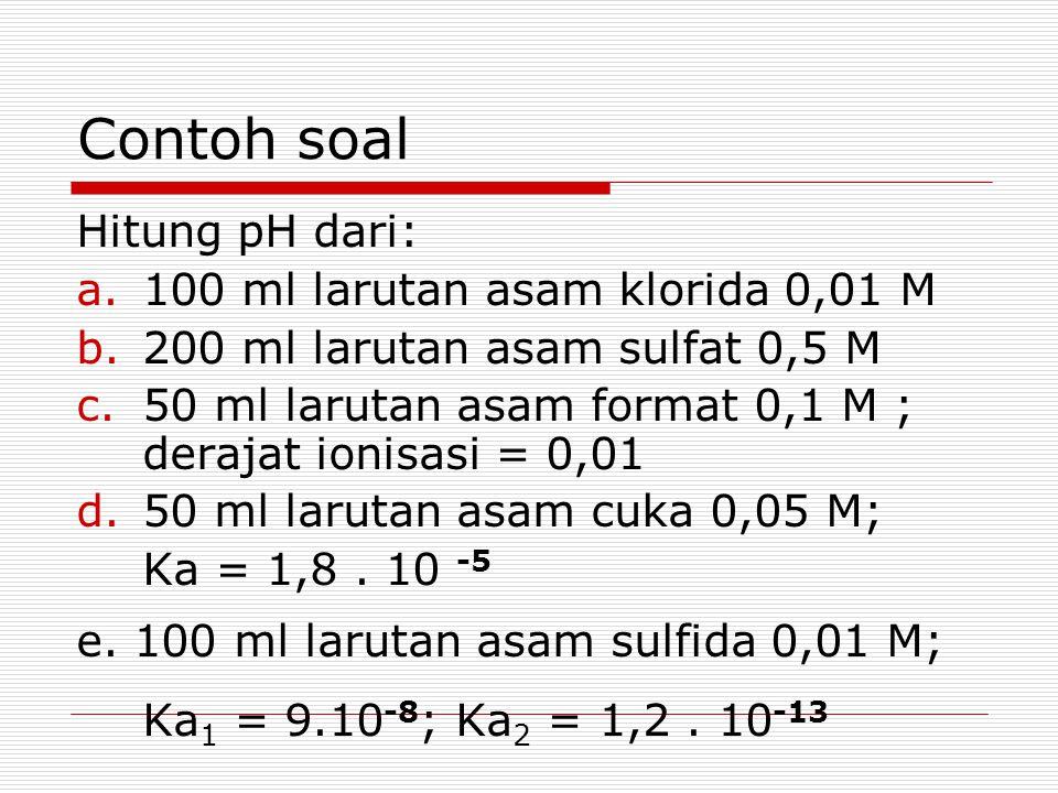 Contoh soal Hitung pH dari: a.100 ml larutan asam klorida 0,01 M b.200 ml larutan asam sulfat 0,5 M c.50 ml larutan asam format 0,1 M ; derajat ionisa