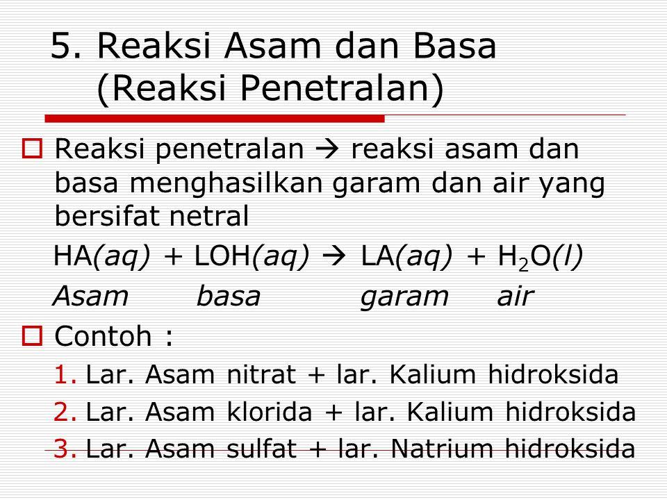 5. Reaksi Asam dan Basa (Reaksi Penetralan)  Reaksi penetralan  reaksi asam dan basa menghasilkan garam dan air yang bersifat netral HA(aq) + LOH(aq