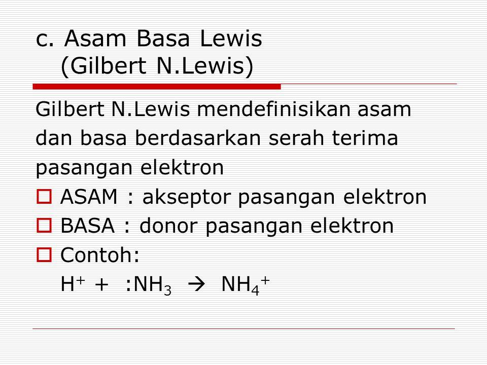 c. Asam Basa Lewis (Gilbert N.Lewis) Gilbert N.Lewis mendefinisikan asam dan basa berdasarkan serah terima pasangan elektron  ASAM : akseptor pasanga