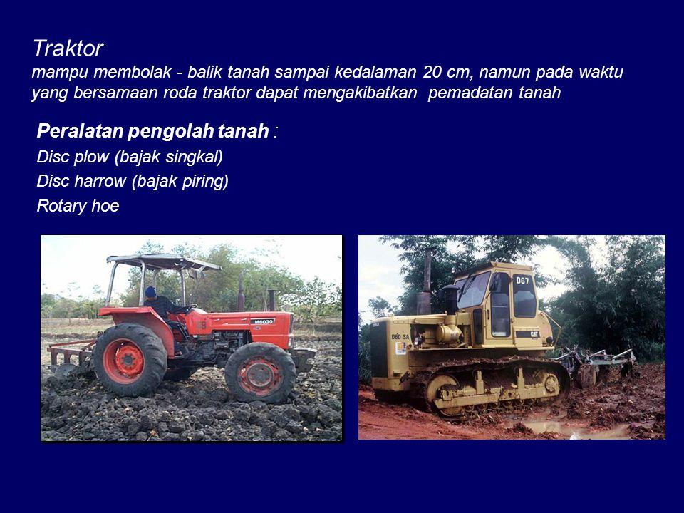 Traktor mampu membolak - balik tanah sampai kedalaman 20 cm, namun pada waktu yang bersamaan roda traktor dapat mengakibatkan pemadatan tanah Peralatan pengolah tanah : Disc plow (bajak singkal) Disc harrow (bajak piring) Rotary hoe