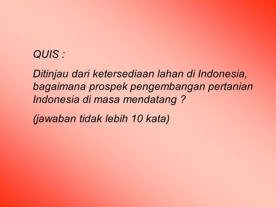QUIS : Ditinjau dari ketersediaan lahan di Indonesia, bagaimana prospek pengembangan pertanian Indonesia di masa mendatang .