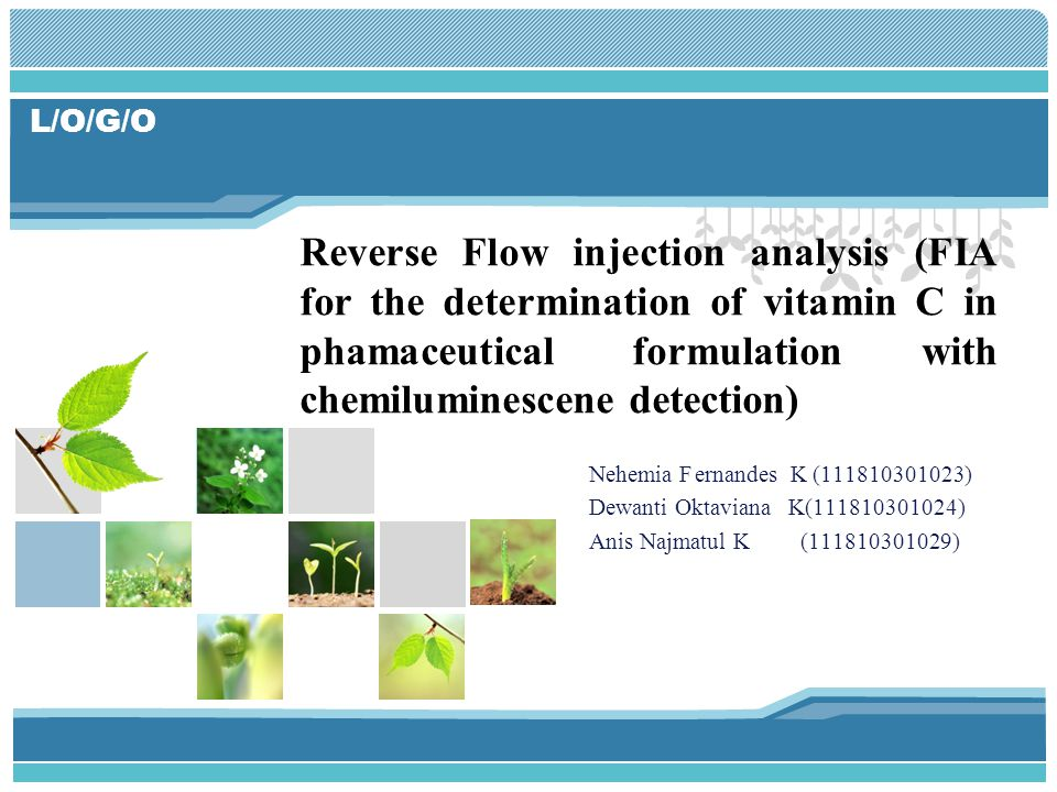 L/O/G/O Nehemia Fernandes K (111810301023) Dewanti Oktaviana K(111810301024) Anis Najmatul K (111810301029) Reverse Flow injection analysis (FIA for the determination of vitamin C in phamaceutical formulation with chemiluminescene detection)