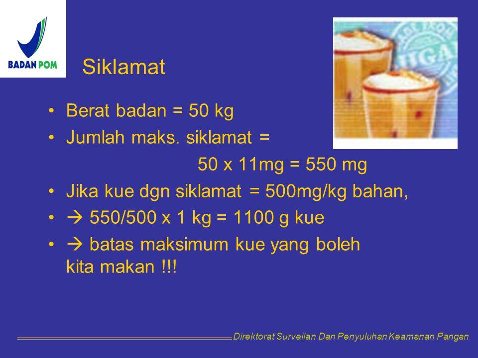 Berat badan = 50 kg Jumlah maks. siklamat = 50 x 11mg = 550 mg Jika kue dgn siklamat = 500mg/kg bahan,  550/500 x 1 kg = 1100 g kue  batas maksimum