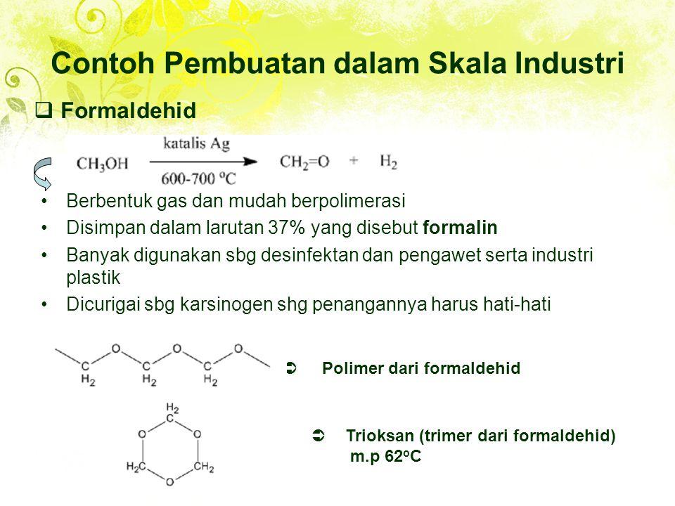 Contoh Pembuatan dalam Skala Industri Berbentuk gas dan mudah berpolimerasi Disimpan dalam larutan 37% yang disebut formalin Banyak digunakan sbg desinfektan dan pengawet serta industri plastik Dicurigai sbg karsinogen shg penangannya harus hati-hati  Formaldehid  Polimer dari formaldehid  Trioksan (trimer dari formaldehid) m.p 62 o C