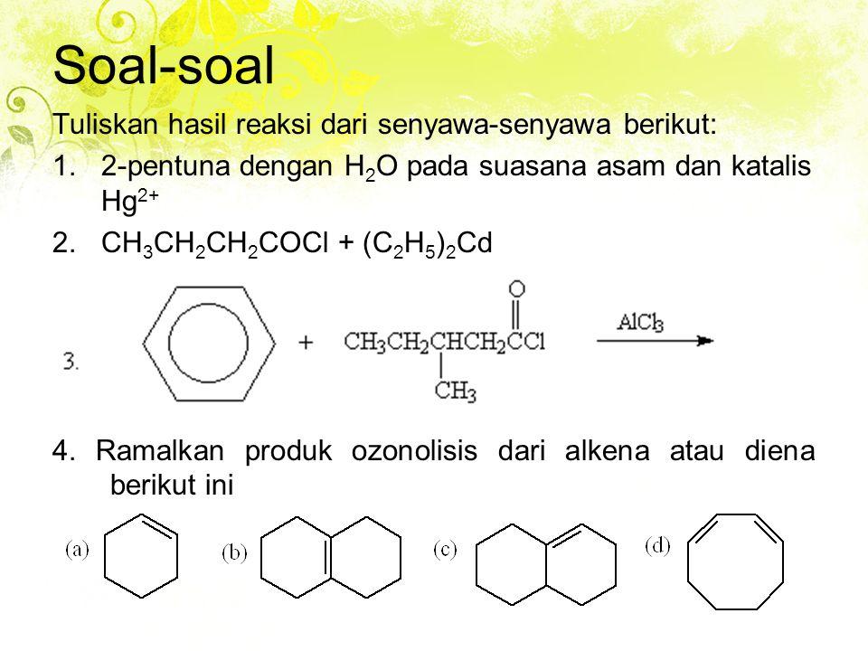 Soal-soal Tuliskan hasil reaksi dari senyawa-senyawa berikut: 1.2-pentuna dengan H 2 O pada suasana asam dan katalis Hg 2+ 2.CH 3 CH 2 CH 2 COCl + (C 2 H 5 ) 2 Cd 4.