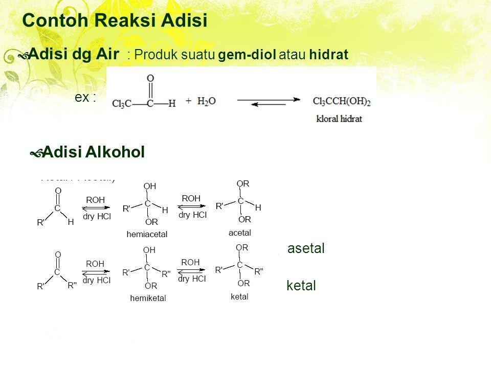 Contoh Reaksi Adisi  Adisi dg Air : Produk suatu gem-diol atau hidrat  Adisi Alkohol asetal ex : R - OH ketal
