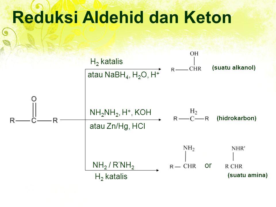 Reduksi Aldehid dan Keton H 2 katalis atau NaBH 4, H 2 O, H + or (suatu amina) (hidrokarbon) (suatu alkanol) NH 2 NH 2, H +, KOH atau Zn/Hg, HCl NH 2 / R ' NH 2 H 2 katalis