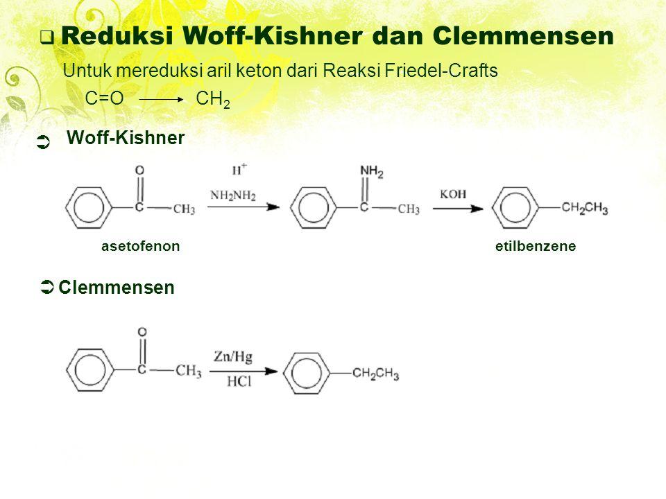  Reduksi Woff-Kishner dan Clemmensen Untuk mereduksi aril keton dari Reaksi Friedel-Crafts C=OCH 2  asetofenonetilbenzene Woff-Kishner  Clemmensen
