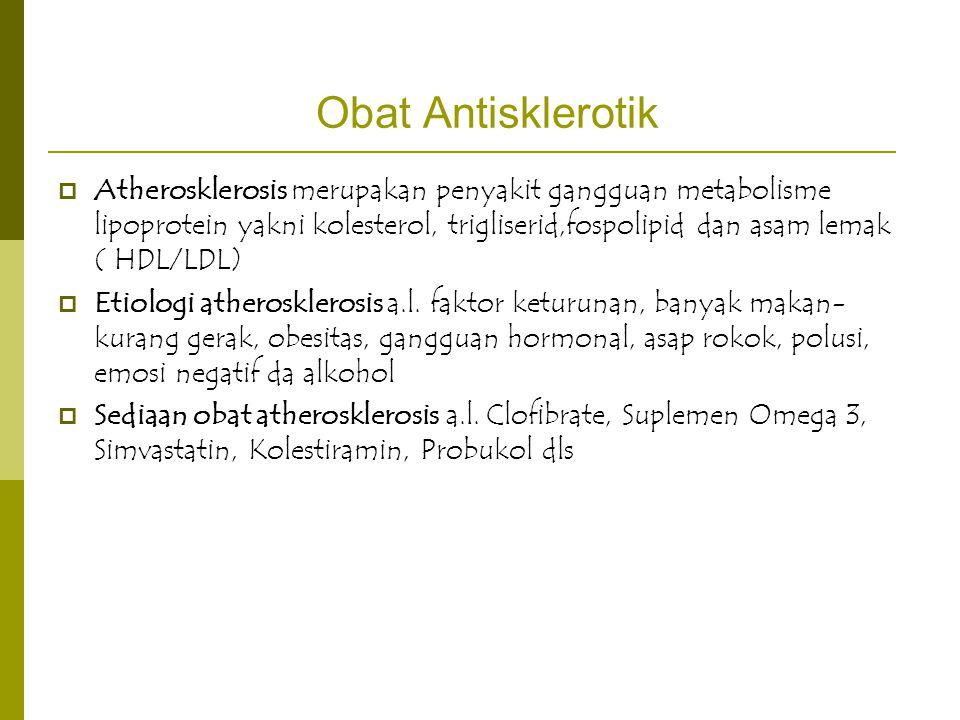 Obat Antisklerotik  Atherosklerosis merupakan penyakit gangguan metabolisme lipoprotein yakni kolesterol, trigliserid,fospolipid dan asam lemak ( HDL