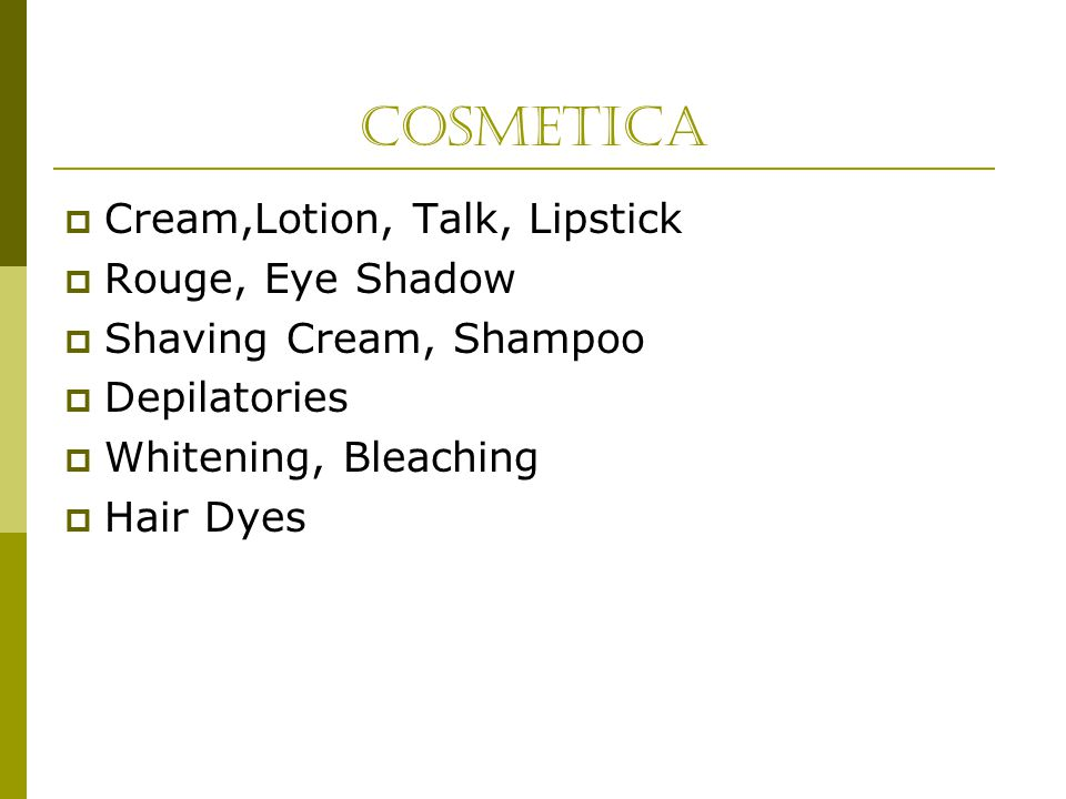 Cosmetica  Cream,Lotion, Talk, Lipstick  Rouge, Eye Shadow  Shaving Cream, Shampoo  Depilatories  Whitening, Bleaching  Hair Dyes